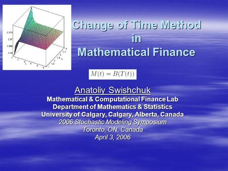 Change of Time Method in Mathematical Finance Anatoliy Swishchuk Mathematical & Computational Finance Lab Department of Mathematics & Statistics University.