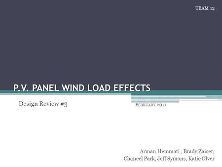 P.V. PANEL WIND LOAD EFFECTS F EBRUARY 2011 Arman Hemmati, Brady Zaiser, Chaneel Park, Jeff Symons, Katie Olver Design Review #3 TEAM 12.