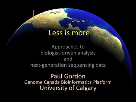 Less is more Approaches to biologist-driven analysis and next-generation sequencing data Paul Gordon Genome Canada Bioinformatics Platform University of.