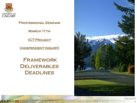 © E. Kowch 2002 1 PROSEM Professional Seminar March 11th ICT Project (independent Inquiry) Framework Deliverables Deadlines.