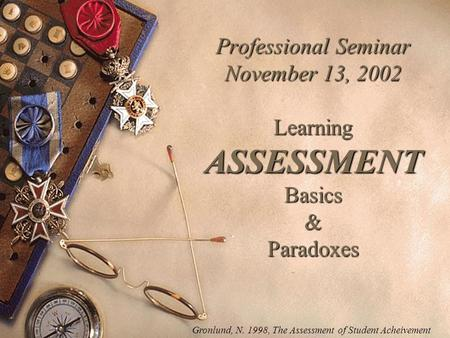 Professional Seminar November 13, 2002 Learning ASSESSMENT Basics & Paradoxes Gronlund, N. 1998, The Assessment of Student Acheivement.