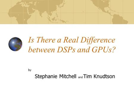 Is There a Real Difference between DSPs and GPUs? by Stephanie Mitchell and Tim Knudtson.
