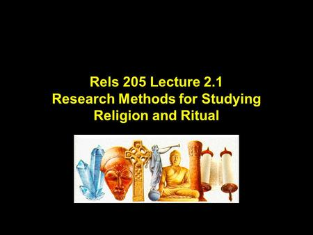 Rels 205 Lecture 2.1 Research Methods for Studying Religion and Ritual.