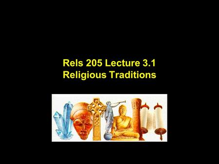 "Rels 205 Lecture 3.1 Religious Traditions. Lecture Outline for Part One of Rels 205.01 Week 1 Lecture 1 What is ""Religion""? Lecture 2 Studying ""Religion"""
