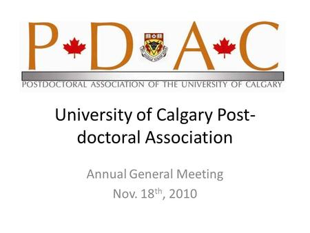 University of Calgary Post- doctoral Association Annual General Meeting Nov. 18 th, 2010.