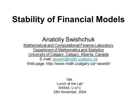Stability of Financial Models Anatoliy Swishchuk Mathematical and Computational Finance Laboratory Department of Mathematics and Statistics University.