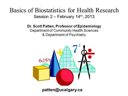 Basics of Biostatistics for Health Research Session 2 – February 14 th, 2013 Dr. Scott Patten, Professor of Epidemiology Department of Community Health.