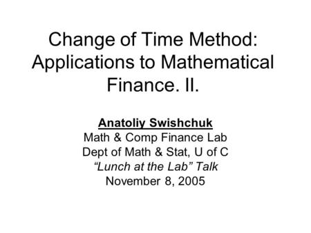"Change of Time Method: Applications to Mathematical Finance. II. Anatoliy Swishchuk Math & Comp Finance Lab Dept of Math & Stat, U of C ""Lunch at the Lab"""