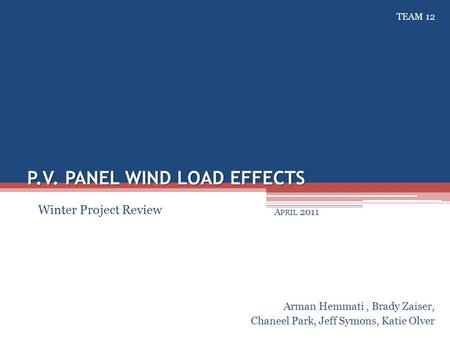 P.V. PANEL WIND LOAD EFFECTS A PRIL 2011 Arman Hemmati, Brady Zaiser, Chaneel Park, Jeff Symons, Katie Olver Winter Project Review TEAM 12.