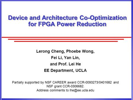 Device and Architecture Co-Optimization for FPGA Power Reduction Lerong Cheng, Phoebe Wong, Fei Li, Yan Lin, and Prof. Lei He EE Department, UCLA Partially.