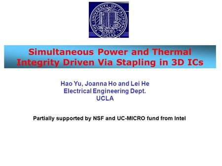 Simultaneous Power and Thermal Integrity Driven Via Stapling in 3D ICs Hao Yu, Joanna Ho and Lei He Electrical Engineering Dept. UCLA Partially supported.