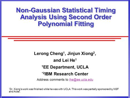 Non-Gaussian Statistical Timing Analysis Using Second Order Polynomial Fitting Lerong Cheng 1, Jinjun Xiong 2, and Lei He 1 1 EE Department, UCLA *2 IBM.
