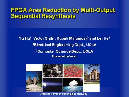 Address comments to FPGA Area Reduction by Multi-Output Sequential Resynthesis Yu Hu 1, Victor Shih 2, Rupak Majumdar 2 and Lei He 1 1.
