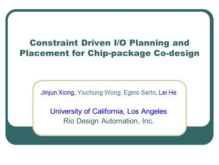 Constraint Driven I/O Planning and Placement for Chip-package Co-design Jinjun Xiong, Yiuchung Wong, Egino Sarto, Lei He University of California, Los.