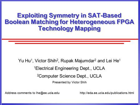 Exploiting Symmetry in SAT-Based Boolean Matching for Heterogeneous FPGA Technology Mapping Yu Hu 1, Victor Shih 2, Rupak Majumdar 2 and Lei He 1 1 Electrical.