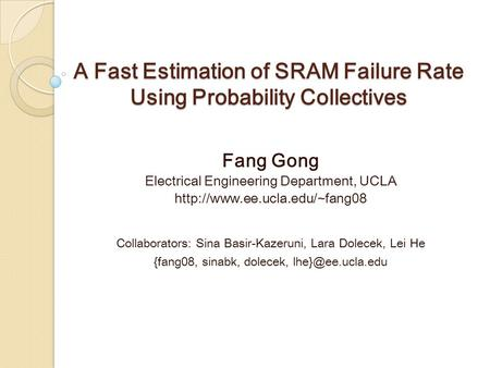A Fast Estimation of SRAM Failure Rate Using Probability Collectives Fang Gong Electrical Engineering Department, UCLA  Collaborators: