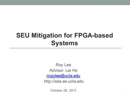 Roy Lee Advisor: Lei He  October 26, 2011 1 SEU Mitigation for FPGA-based Systems.