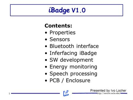 1 i Badge V1.0 Contents: Properties Sensors Bluetooth interface Inferfacing iBadge SW development Energy monitoring Speech processing.