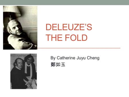 "DELEUZE'S THE FOLD By Catherine Juyu Cheng 鄭如玉. Two Floors ""the Baroque trait twists and turns its folds, pushing them to infinity, fold over fold, one."