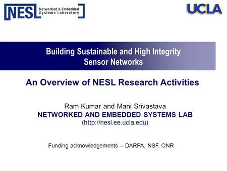 Building Sustainable and High Integrity Sensor Networks Ram Kumar and Mani Srivastava NETWORKED AND EMBEDDED SYSTEMS LAB (http://nesl.ee.ucla.edu) Funding.