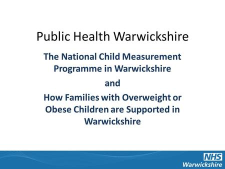 Public Health Warwickshire The National Child Measurement Programme in Warwickshire and How Families with Overweight or Obese Children are Supported in.