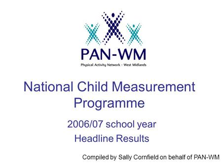 National Child Measurement Programme 2006/07 school year Headline Results Compiled by Sally Cornfield on behalf of PAN-WM.