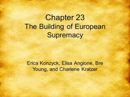 Chapter 23 The Building of European Supremacy Erica Konzyck, Elisa Angione, Bre Young, and Charlene Kratzer.