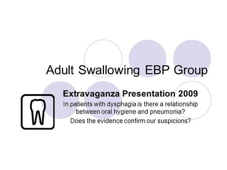 Adult Swallowing EBP Group Extravaganza Presentation 2009 In patients with dysphagia is there a relationship between oral hygiene and pneumonia? Does the.