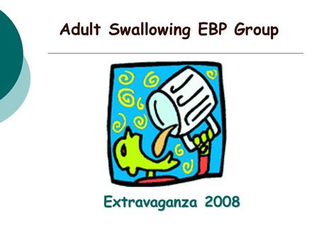 Extravaganza 2008 Adult Swallowing EBP Group. Who are we? The Adult Swallowing EBP Group comprises both metropolitan and rural members. Formed in March.