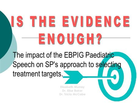 The impact of the EBPIG Paediatric Speech on SP's approach to selecting treatment targets. Elizabeth Murray Dr. Elise Baker Dr. Tricia McCabe.