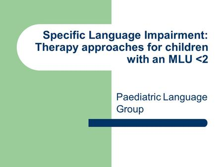 Specific Language Impairment: Therapy approaches for children with an MLU <2 Paediatric Language Group.