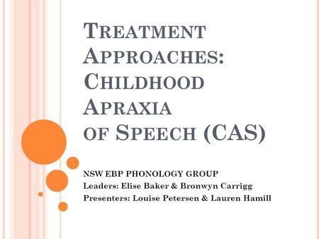 T REATMENT A PPROACHES : C HILDHOOD A PRAXIA OF S PEECH (CAS) NSW EBP PHONOLOGY GROUP Leaders: Elise Baker & Bronwyn Carrigg Presenters: Louise Petersen.