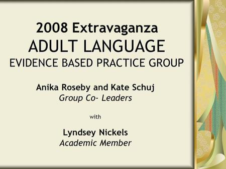 ADULT LANGUAGE EVIDENCE BASED PRACTICE GROUP 2008 Extravaganza ADULT LANGUAGE EVIDENCE BASED PRACTICE GROUP Anika Roseby and Kate Schuj Group Co- Leaders.