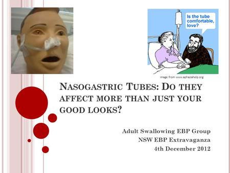 N ASOGASTRIC T UBES : D O THEY AFFECT MORE THAN JUST YOUR GOOD LOOKS ? Adult Swallowing EBP Group NSW EBP Extravaganza 4th December 2012 Image from www.aphasiahelp.org.