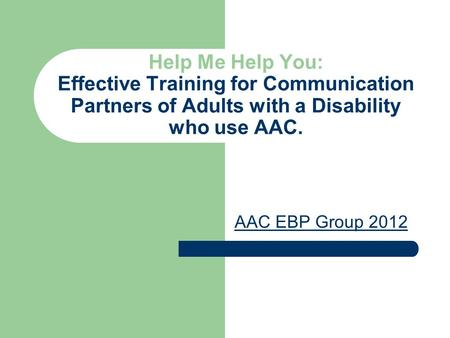 Help Me Help You: Effective Training for Communication Partners of Adults with a Disability who use AAC. AAC EBP Group 2012.