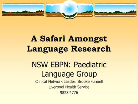 A Safari Amongst Language Research NSW EBPN: Paediatric Language Group Clinical Network Leader: Brooke Funnell Liverpool Health Service 9828 4776.