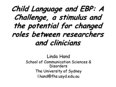 Child Language and EBP: A Challenge, a stimulus and the potential for changed roles between researchers and clinicians Linda Hand School of Communication.