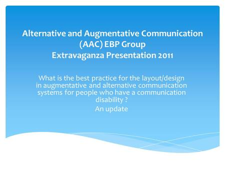 Alternative and Augmentative Communication (AAC) EBP Group Extravaganza Presentation 2011 What is the best practice for the layout/design in augmentative.