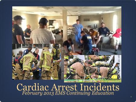 Cardiac Arrest Incidents February 2013 EMS Continuing Education 1 1.