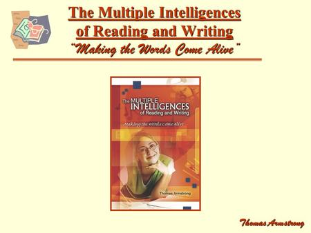 "The Multiple Intelligences of Reading and Writing ""Making the Words Come Alive"" Thomas Armstrong."