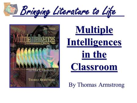 Multiple Intelligences in the Classroom By Thomas Armstrong Bringing Literature to Life.