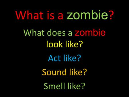 What is a zombie ? What does a zombie look like? Act like? Sound like? Smell like?