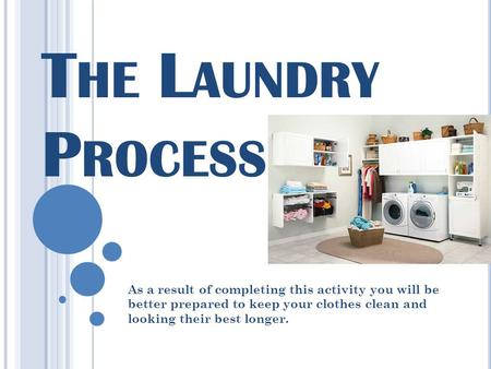 T HE L AUNDRY P ROCESS As a result of completing this activity you will be better prepared to keep your clothes clean and looking their best longer.