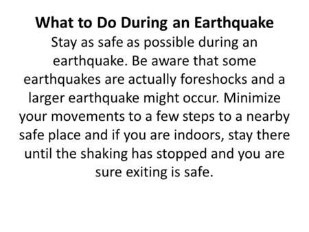 What to Do During an Earthquake Stay as safe as possible during an earthquake. Be aware that some earthquakes are actually foreshocks and a larger earthquake.