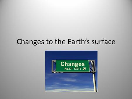 Changes to the Earth's surface. The changing Earth The surface of the Earth is always changing.