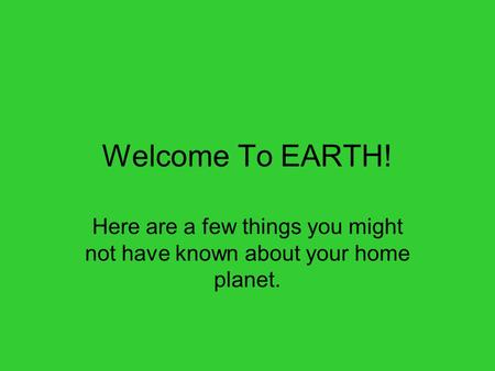 Welcome To EARTH! Here are a few things you might not have known about your home planet.