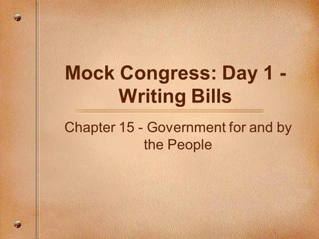 Mock Congress: Day 1 - Writing Bills Chapter 15 - Government for and by the People.