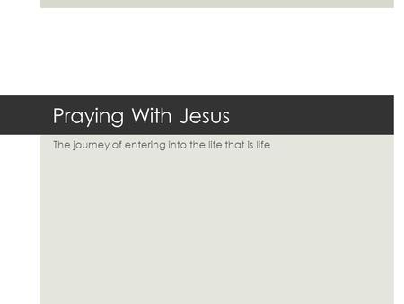 Praying With Jesus The journey of entering into the life that is life.