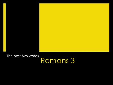 Romans 3 The best two words. Romans 3 1 Then what advantage has the Jew? Or what is the value of circumcision? 2 Much in every way. To begin with, the.