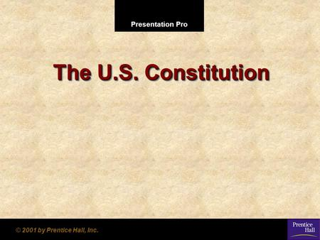 Presentation Pro © 2001 by Prentice Hall, Inc. The U.S. Constitution.